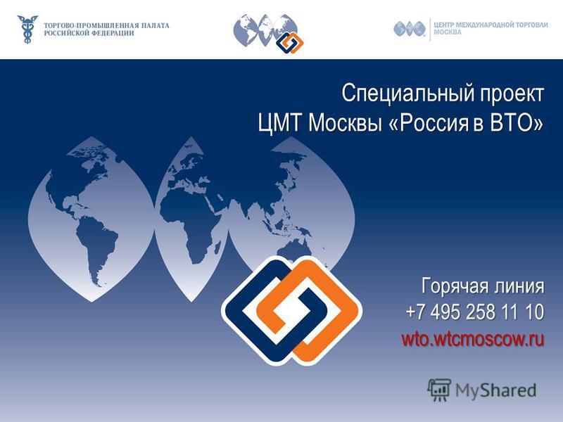 Специальный проект ЦМТ Москвы «Россия в ВТО» Горячая линия +7 495 258 11 10 wto.wtcmoscow.ru