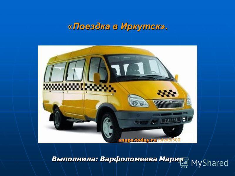 «Поездка в Иркутск». Выполнила: Варфоломеева Мария