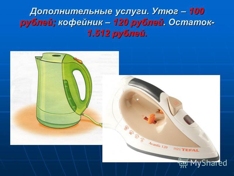 Дополнительные услуги. Утюг – 100 рублей; кофейник – 120 рублей. Остаток- 1.512 рублей.
