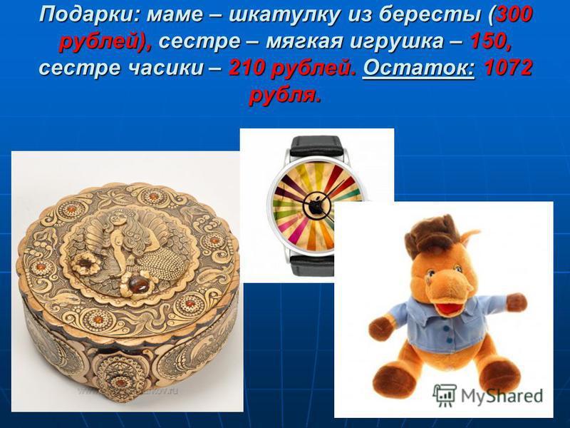 Подарки: маме – шкатулку из бересты (300 рублей), сестре – мягкая игрушка – 150, сестре часики – 210 рублей. Остаток: 1072 рубля.