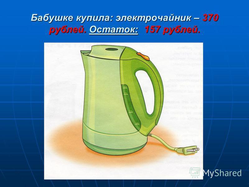 Бабушке купила: электрочайник – 370 рублей. Остаток: 157 рублей.