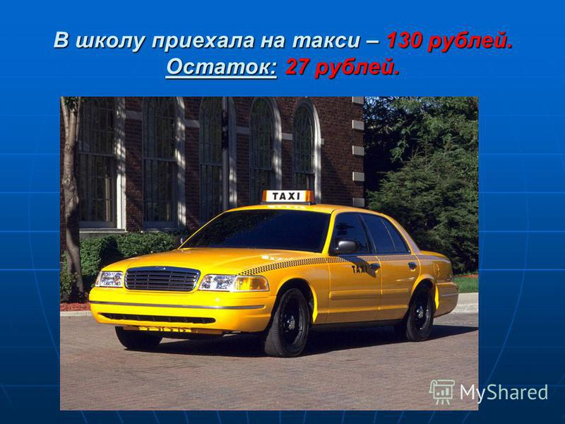 В школу приехала на такси – 130 рублей. Остаток: 27 рублей.