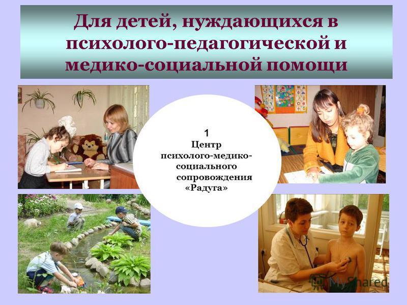 Для детей, нуждающихся в психолого-педагогической и медико-социальной помощи 1 Центр психолого-медико- социального сопровождения «Радуга»
