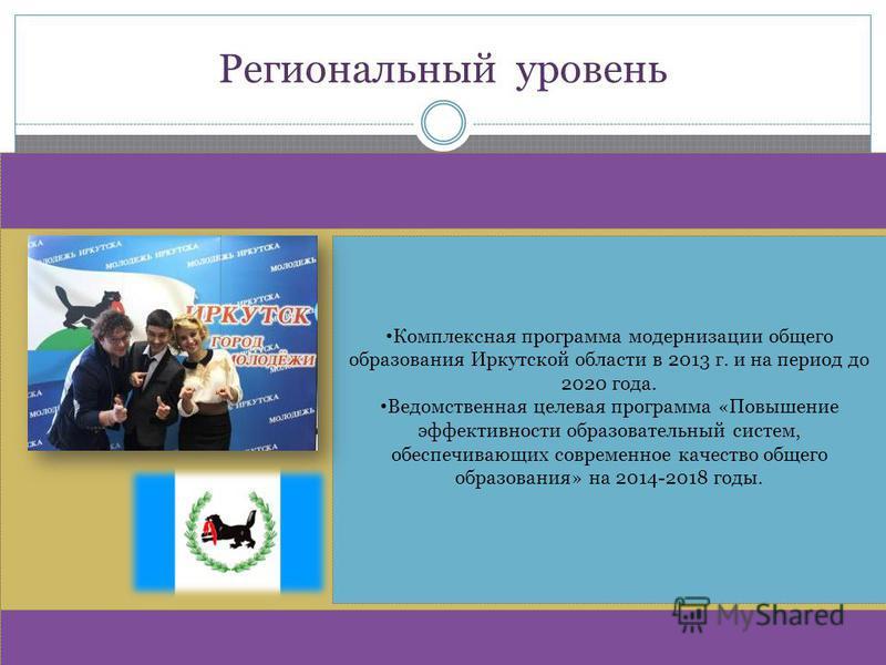 Региональный уровень Комплексная программа модернизации общего образования Иркутской области в 2013 г. и на период до 2020 года. Ведомственная целевая программа «Повышение эффективности образовательный систем, обеспечивающих современное качество обще