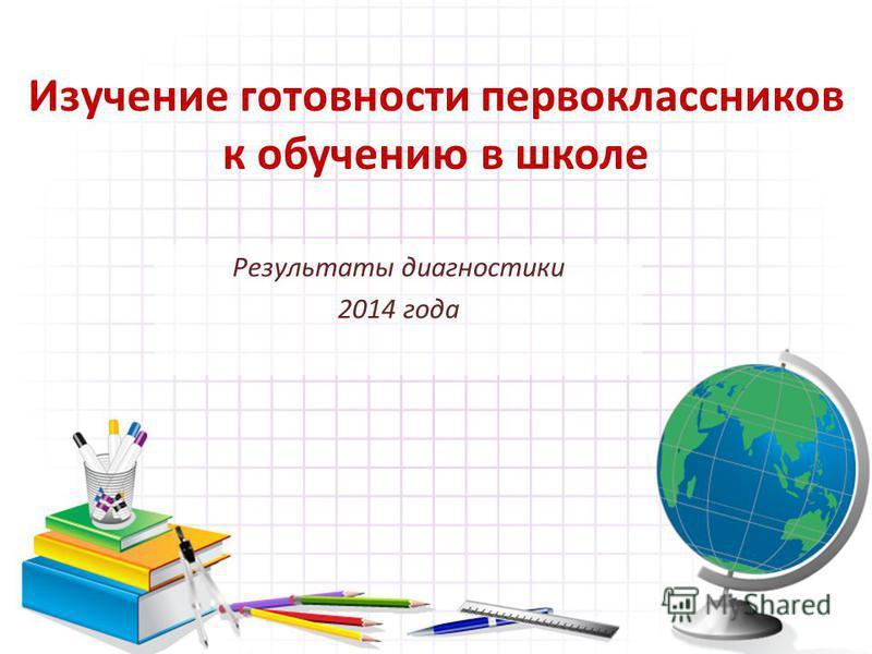 Изучение готовности первоклассников к обучению в школе Результаты диагностики 2014 года