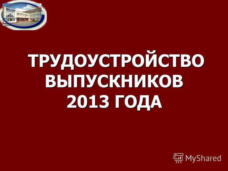 ТРУДОУСТРОЙСТВО ВЫПУСКНИКОВ 2013 ГОДА ТРУДОУСТРОЙСТВО ВЫПУСКНИКОВ 2013 ГОДА