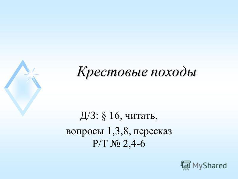 Крестовые походы Д/З: § 16, читать, вопросы 1,3,8, пересказ Р/Т 2,4-6