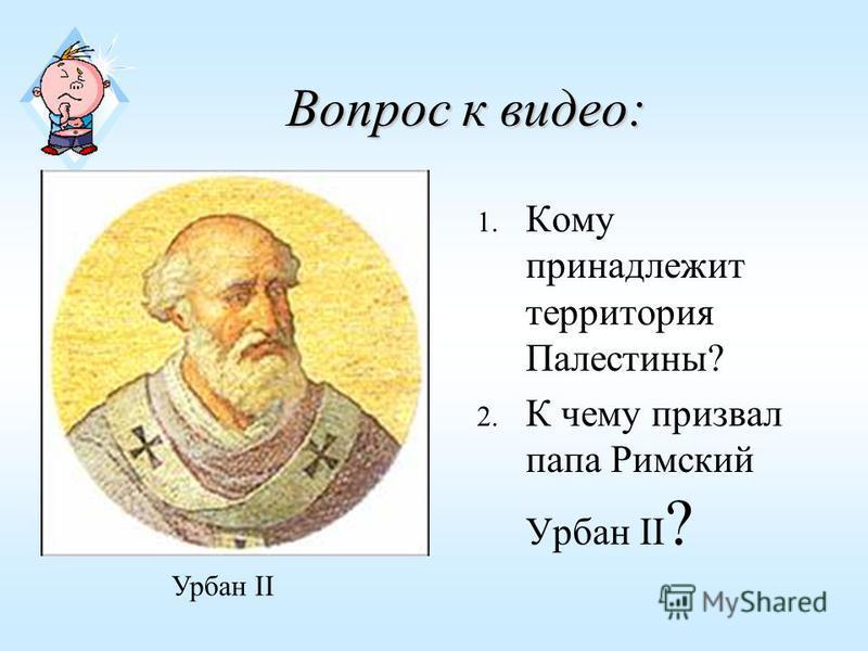 Вопрос к видео: 1. Кому принадлежит территория Палестины? 2. К чему призвал папа Римский Урбан II ? Урбан II
