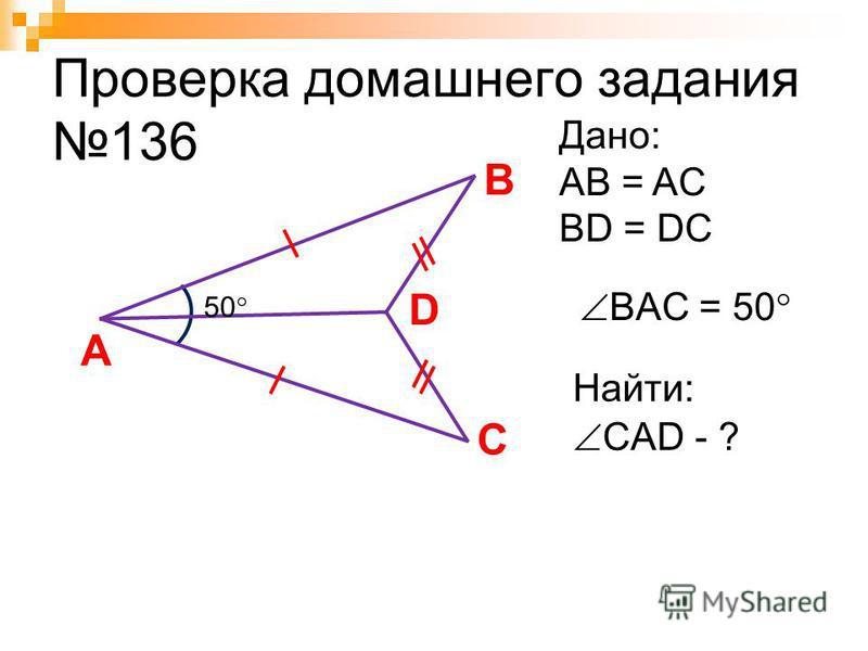 Проверка домашнего задания 136 A C Дано: AB = AC BD = DC BAC = 50 Найти: B D CAD - ? 50
