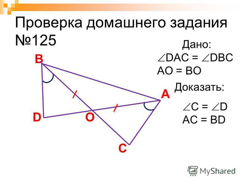Проверка домашнего задания 125 A C Дано: DAC = DBC AO = BO Доказать: B D C = D AC = BD O
