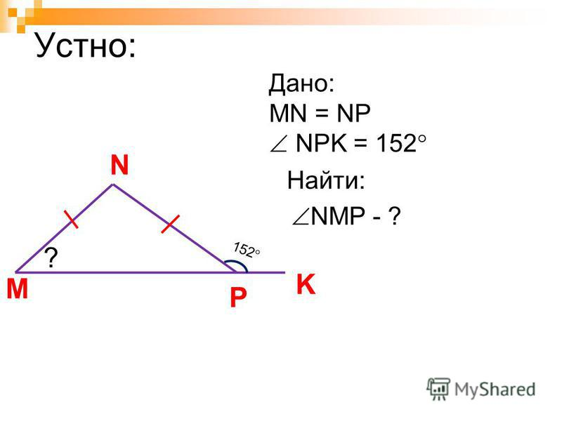 Устно: M Дано: MN = NP NPK = 152 Найти: N K NMP - ? P 152 ?
