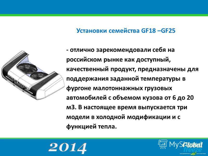 Установки семейства GF18 –GF25 - отлично зарекомендовали себя на российском рынке как доступный, качественный продукт, предназначены для поддержания заданной температуры в фургоне малотоннажных грузовых автомобилей с объемом кузова от 6 до 20 м 3. В