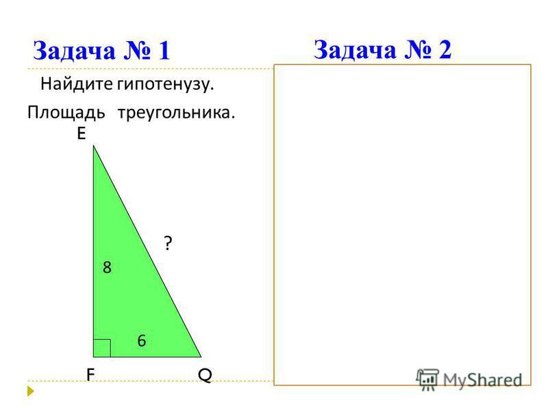 Задача 1 Найдите гипотенузу. Площадь треугольника. Найдите площадь треугольника. E FQ 8 6 ? B AC 15 24 ? h Задача 2