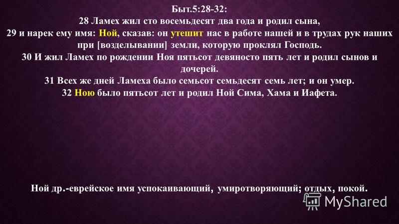 Быт.5:28-32: 28 Ламех жил сто восемьдесят два года и родил сына, 29 и нарек ему имя: Ной, сказав: он утешит нас в работе нашей и в трудах рук наших при [возделывании] земли, которую проклял Господь. 30 И жил Ламех по рождении Ноя пятьсот девяносто пя