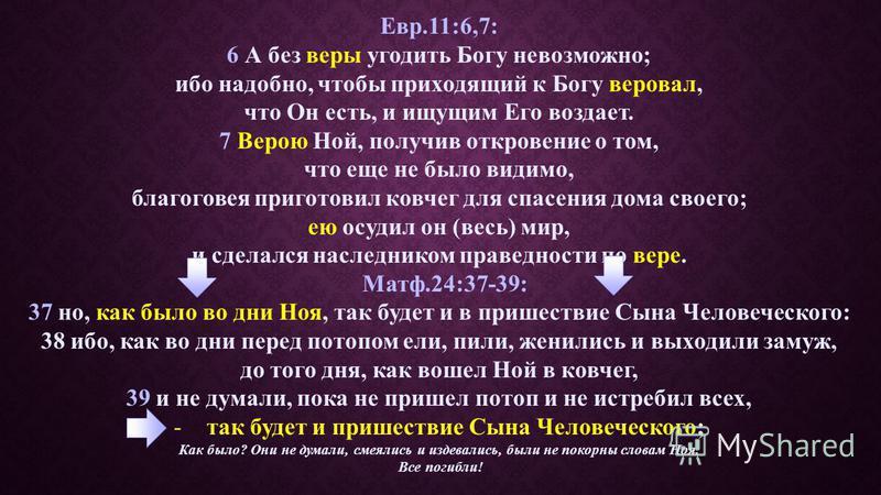 Евр.11:6,7: 6 А без веры угодить Богу невозможно; ибо надобно, чтобы приходящий к Богу веровал, что Он есть, и ищущим Его воздает. 7 Верою Ной, получив откровение о том, что еще не было видимо, благоговея приготовил ковчег для спасения дома своего; е