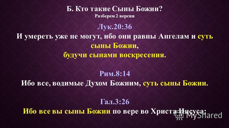 Б. Кто такие Сыны Божии? Разберем 2 версии Лук.20:36 И умереть уже не могут, ибо они равны Ангелам и суть сыны Божии, будучи сынами воскресения. Рим.8:14 Ибо все, водимые Духом Божиим, суть сыны Божии. Гал.3:26 Ибо все вы сыны Божии по вере во Христа