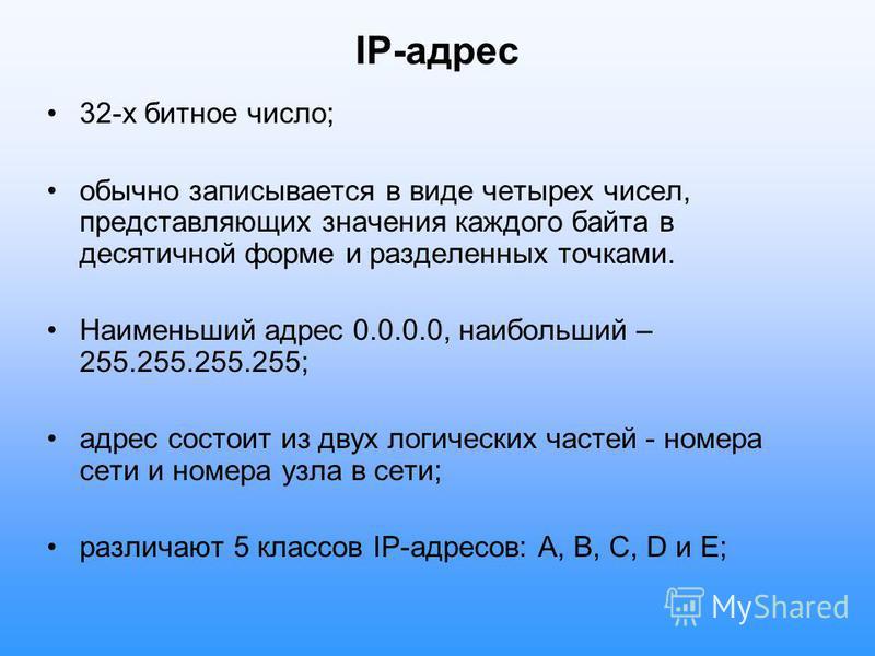 IP-адрес 32-х битное число; обычно записывается в виде четырех чисел, представляющих значения каждого байта в десятичной форме и разделенных точками. Наименьший адрес 0.0.0.0, наибольший – 255.255.255.255; адрес состоит из двух логических частей - но