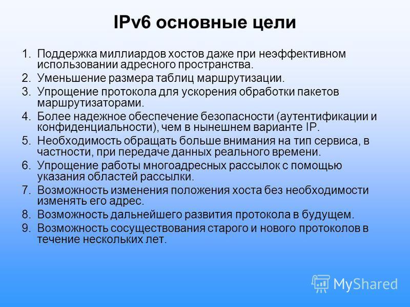 IPv6 основные цели 1. Поддержка миллиардов хостов даже при неэффективном использовании адресного пространства. 2. Уменьшение размера таблиц маршрутизации. 3. Упрощение протокола для ускорения обработки пакетов маршрутизаторами. 4. Более надежное обес