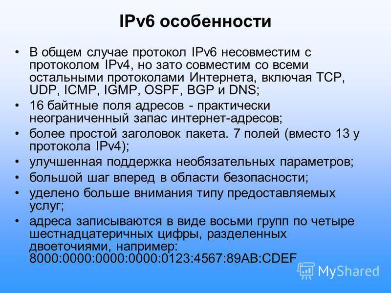 IPv6 особенности В общем случае протокол IPv6 несовместим с протоколом IPv4, но зато совместим со всеми остальными протоколами Интернета, включая TCP, UDP, ICMP, IGMP, OSPF, BGP и DNS; 16 байтные поля адресов - практически неограниченный запас интерн
