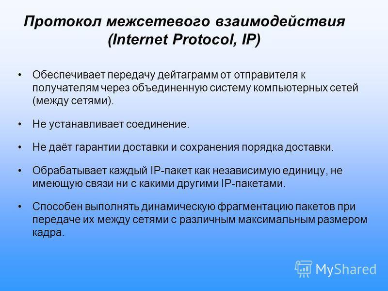 Протокол межсетевого взаимодействия (Internet Protocol, IP) Обеспечивает передачу дейтаграмм от отправителя к получателям через объединенную систему компьютерных сетей (между сетями). Не устанавливает соединение. Не даёт гарантии доставки и сохранени
