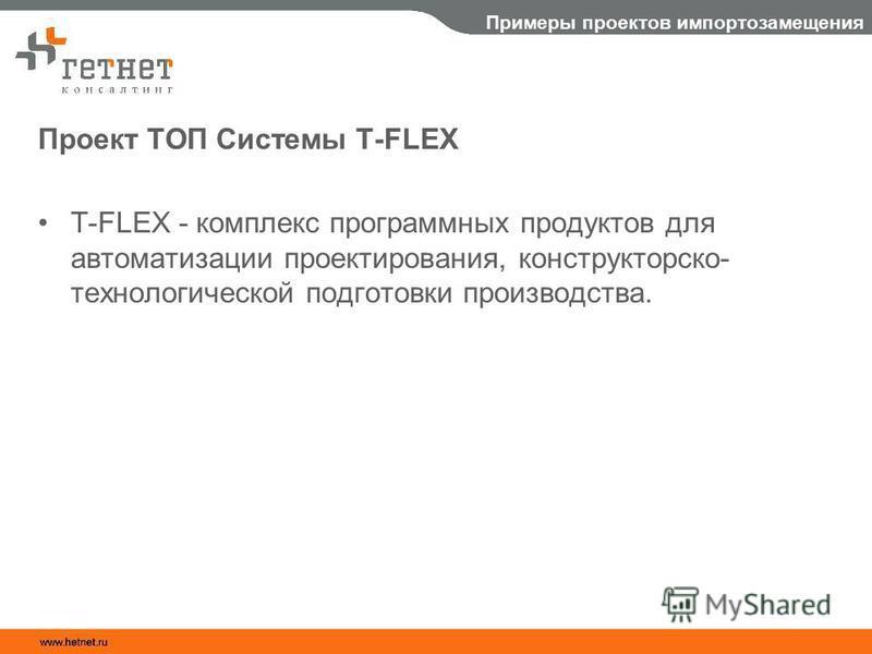 Примеры проектов импортозамещения Проект ТОП Системы T-FLEX T-FLEX - комплекс программных продуктов для автоматизации проектирования, конструкторско- технологической подготовки производства.