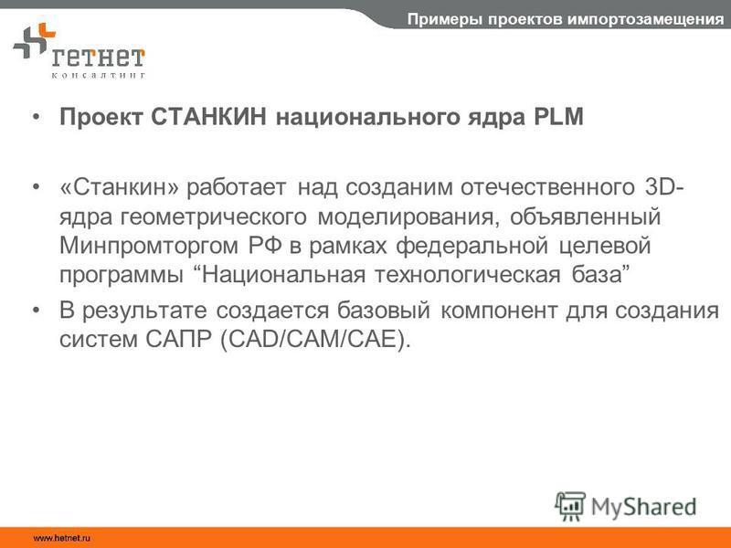 Примеры проектов импортозамещения Проект СТАНКИН национального ядра PLM «Станкин» работает над созданием отечественного 3D- ядра геометрического моделирования, объявленный Минпромторгом РФ в рамках федеральной целевой программы Национальная технологи