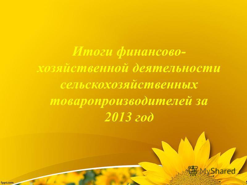 Итоги финансово- хозяйственной деятельности сельскохозяйственных товаропроизводителей за 2013 год