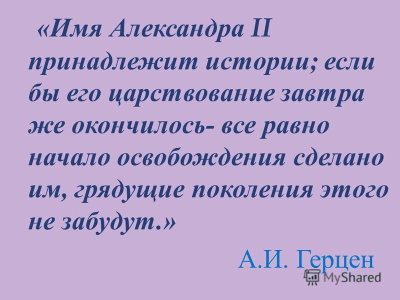 « Имя А лександра II принадлежит истории ; если бы е го царствование завтра же о кончилось - в се равно начало освобождения с делано им, грядущие поколения э того не забудут.» А. И. Г ерцен