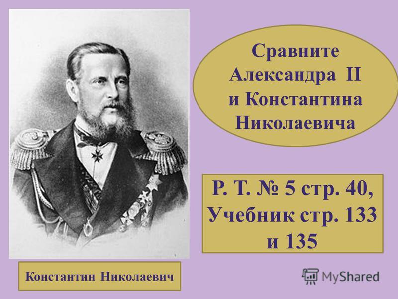 Константин Николаевич Сравните Александра II и Константина Николаевича Р. Т. 5 стр. 40, Учебник стр. 133 и 135