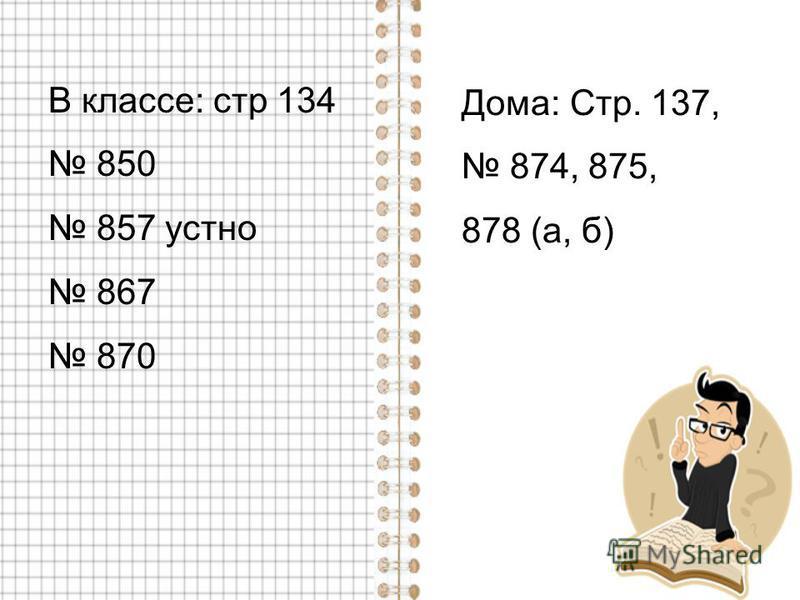 В классе: стр 134 850 857 устно 867 870 Дома: Стр. 137, 874, 875, 878 (а, б)