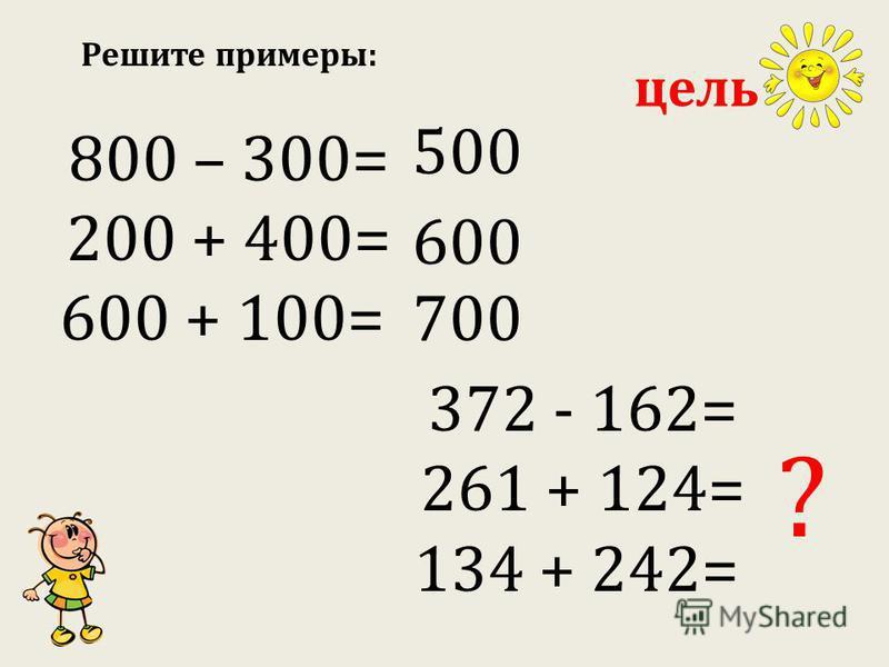Решите примеры: 800 – 300= 200 + 400= 600 + 100= 372 - 162= 261 + 124= 134 + 242= 500 600 700 ? цель