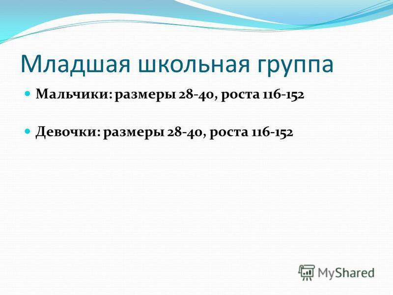 Младшая школьная группа Мальчики: размеры 28-40, роста 116-152 Девочки: размеры 28-40, роста 116-152