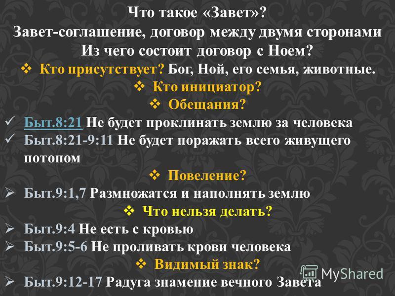 Что такое «Завет»? Завет-соглашение, договор между двумя сторонами Из чего состоит договор с Ноем? Кто присутствует? Бог, Ной, его семья, животные. Кто инициатор? Обещания? Быт.8:21 Не будет проклинать землю за человека Быт.8:21 Быт.8:21-9:11 Не буде