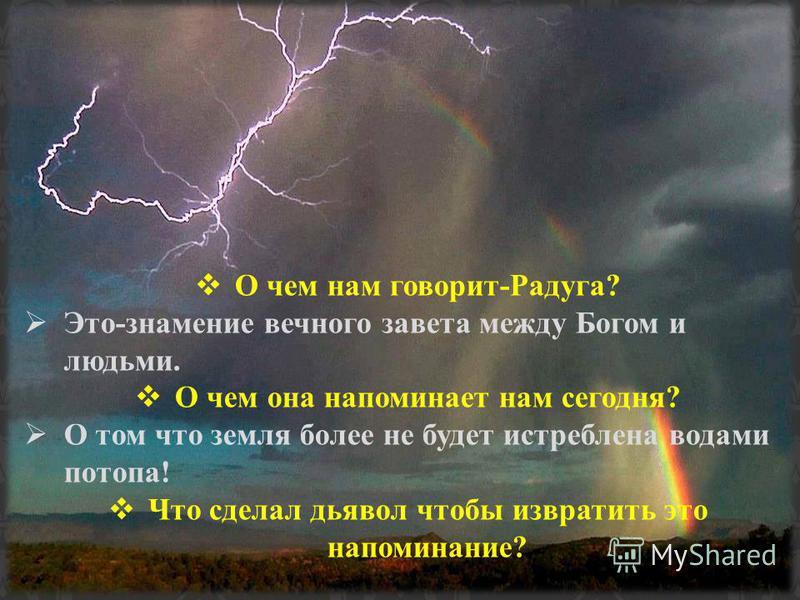 О чем нам говорит-Радуга? Это-знамение вечного завета между Богом и людьми. О чем она напоминает нам сегодня? О том что земля более не будет истреблена водами потопа! Что сделал дьявол чтобы извратить это напоминание?