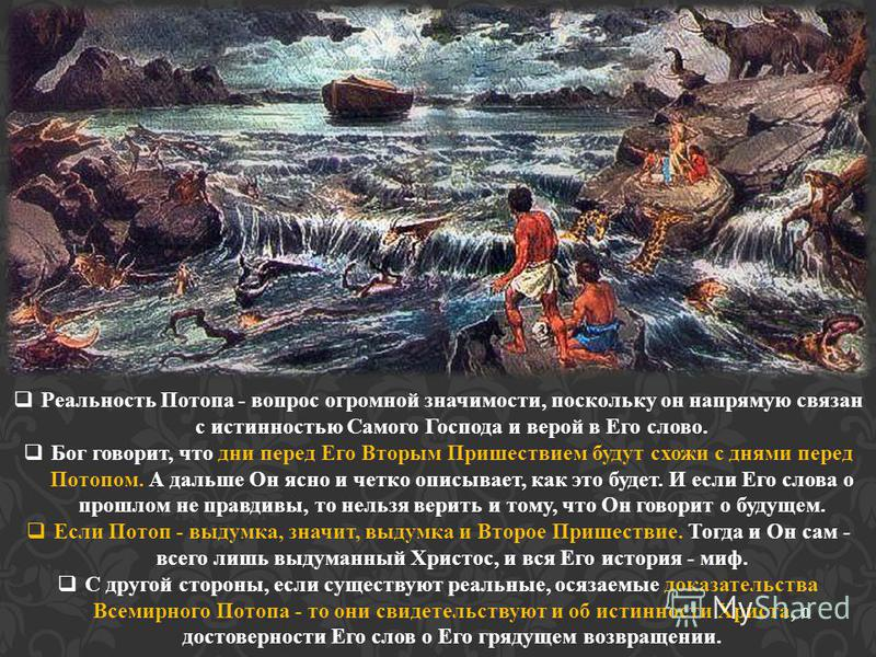 Реальность Потопа - вопрос огромной значимости, поскольку он напрямую связан с истинностью Самого Господа и верой в Его слово. Бог говорит, что дни перед Его Вторым Пришествием будут схожи с днями перед Потопом. А дальше Он ясно и четко описывает, ка