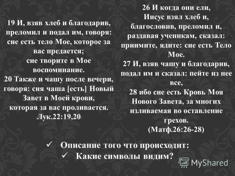 19 И, взяв хлеб и благодарив, преломил и подал им, говоря: сие есть тело Мое, которое за вас предается; сие творите в Мое воспоминание. 20 Также и чашу после вечери, говоря: сия чаша [есть] Новый Завет в Моей крови, которая за вас проливается. Лук.22