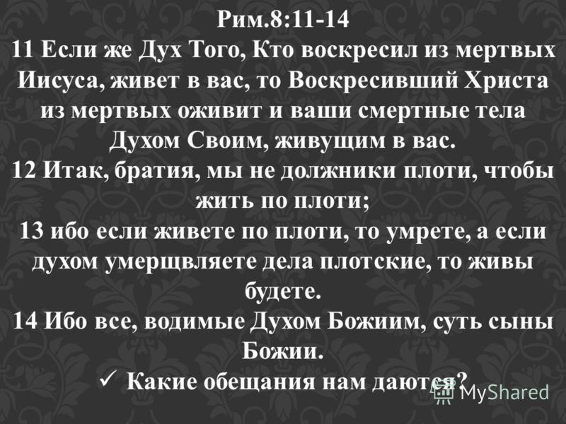 Рим.8:11-14 11 Если же Дух Того, Кто воскресил из мертвых Иисуса, живет в вас, то Воскресивший Христа из мертвых оживит и ваши смертные тела Духом Своим, живущим в вас. 12 Итак, братия, мы не должники плоти, чтобы жить по плоти; 13 ибо если живете по