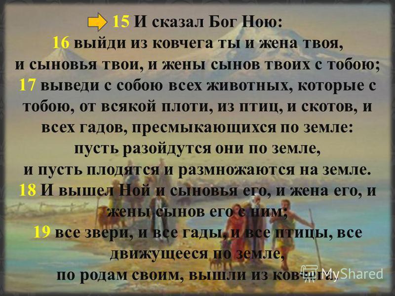 15 И сказал Бог Ною: 16 выйди из ковчега ты и жена твоя, и сыновья твои, и жены сынов твоих с тобою; 17 выведи с собою всех животных, которые с тобою, от всякой плоти, из птиц, и скотов, и всех гадов, пресмыкающихся по земле: пусть разойдутся они по