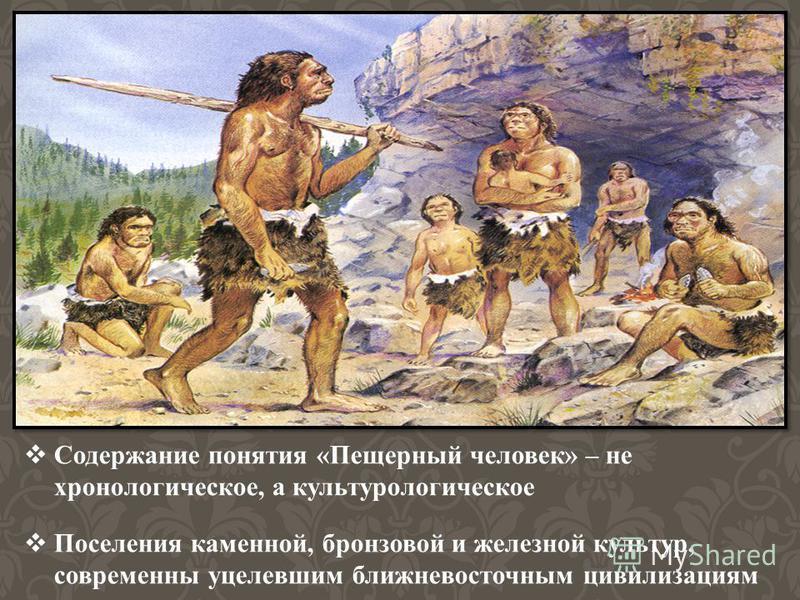 Содержание понятия «Пещерный человек» – не хронологическое, а культурологическое Поселения каменной, бронзовой и железной культур, современны уцелевшим ближневосточным цивилизациям