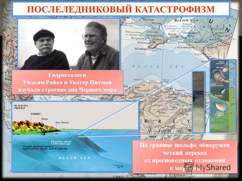 Гидрогеологи Уильям Райан и Уолтер Питман изучали строение дна Черного моря Гидрогеологи Уильям Райан и Уолтер Питман изучали строение дна Черного моря ПОСЛЕЛЕДНИКОВЫЙ КАТАСТРОФИЗМ На границе шельфа обнаружен четкий переход от пресноводных отложений