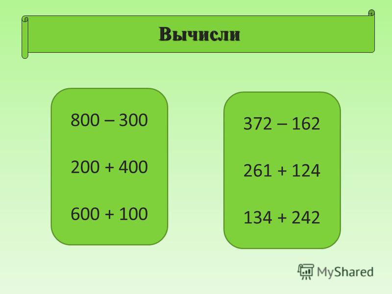Вычисли 800 – 300 200 + 400 600 + 100 372 – 162 261 + 124 134 + 242