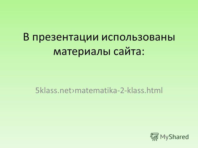 В презентации использованы материалы сайта: 5klass.netmatematika-2-klass.html