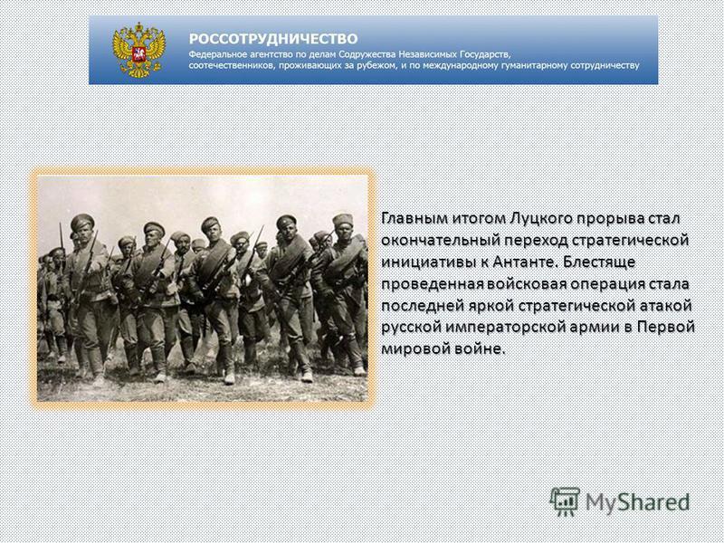 Главным итогом Луцкого прорыва стал окончательный переход стратегической инициативы к Антанте. Блестяще проведенная войсковая операция стала последней яркой стратегической атакой русской императорской армии в Первой мировой войне.