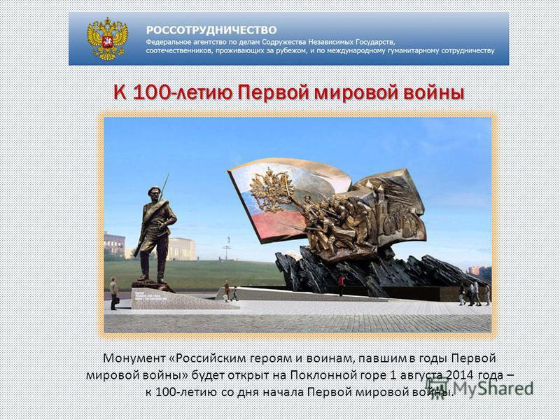 К 100-летию Первой мировой войны Монумент «Российским героям и воинам, павшим в годы Первой мировой войны» будет открыт на Поклонной горе 1 августа 2014 года – к 100-летию со дня начала Первой мировой войны.