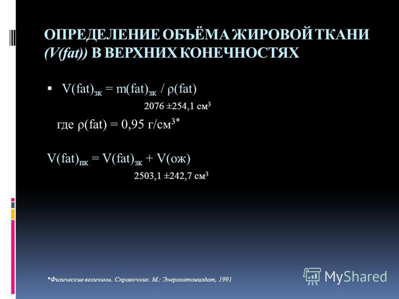 ОПРЕДЕЛЕНИЕ ОБЪЁМА ЖИРОВОЙ ТКАНИ (V(fat)) В ВЕРХНИХ КОНЕЧНОСТЯХ V(fat) ск = m(fat) ск / ρ(fat) 2076 ±254,1 см 3 где ρ(fat) = 0,95 г/см 3* V(fat) пк = V(fat) ск + V(ож) 2503,1 ±242,7 см 3 *Физические величины. Справочник. М.: Энергоатомиздат, 1991