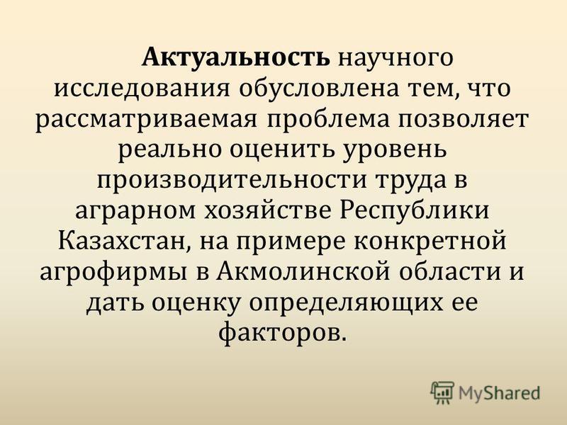 Актуальность научного исследования обусловлена тем, что рассматриваемая проблема позволяет реально оценить уровень производительности труда в аграрном хозяйстве Республики Казахстан, на примере конкретной агрофирмы в Акмолинской области и дать оценку