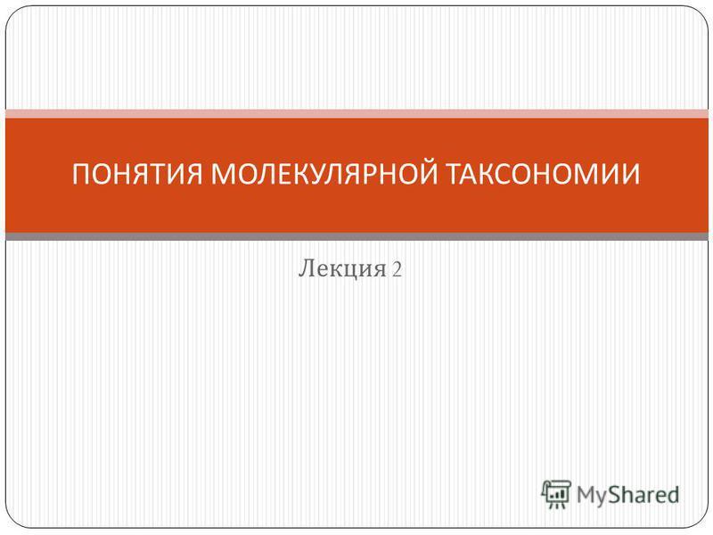Лекция 2 ПОНЯТИЯ МОЛЕКУЛЯРНОЙ ТАКСОНОМИИ