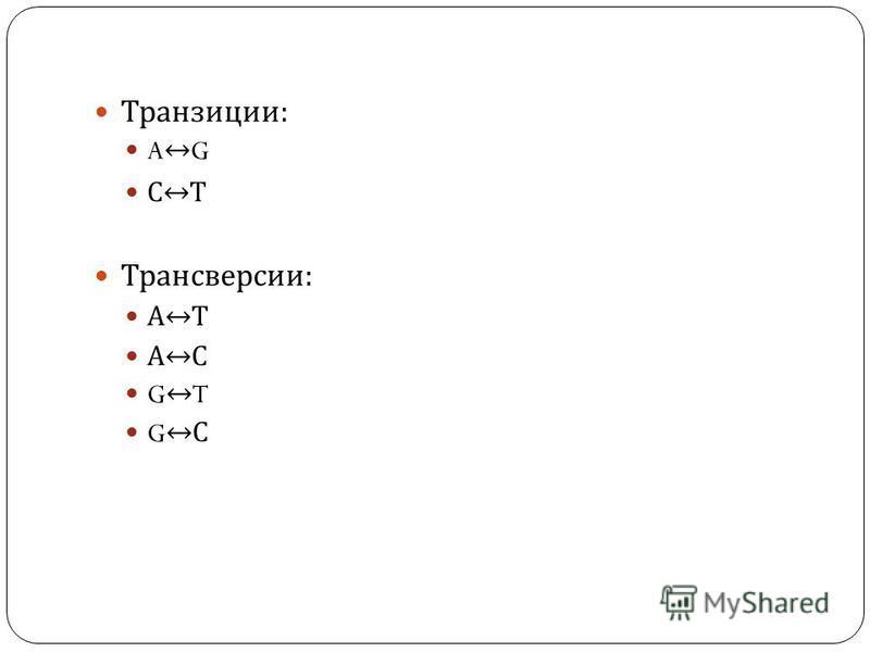 Транзиции : A G С Т Трансверсии : А Т А С G T G С