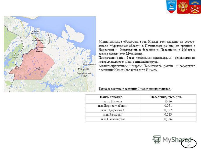 3 Муниципальное образование г.п. Никель расположено на северо- западе Мурманской области в Печенгском районе, на границе с Норвегией и Финляндией, в бассейне р. Патсойоки, в 196 км к северо-западу от г. Мурманска. Печенгский район богат полезными иск