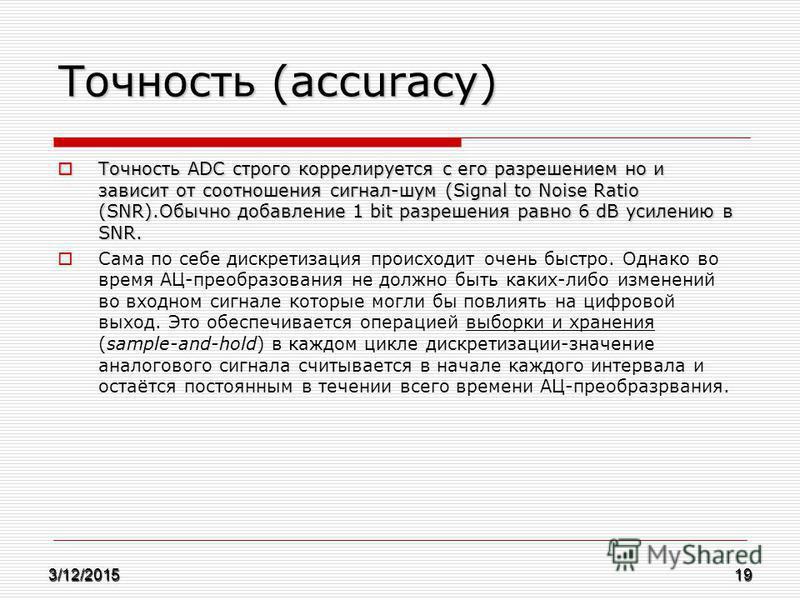 Точность (accuracy) Точность ADC строго коррелируется с его разрешением но и зависит от соотношения сигнал-шум (Signal to Noise Ratio (SNR).Обычно добавление 1 bit разрешения равно 6 dB усилению в SNR. Точность ADC строго коррелируется с его разрешен